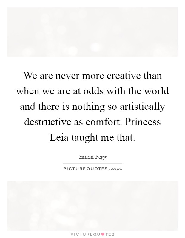 We are never more creative than when we are at odds with the world and there is nothing so artistically destructive as comfort. Princess Leia taught me that Picture Quote #1