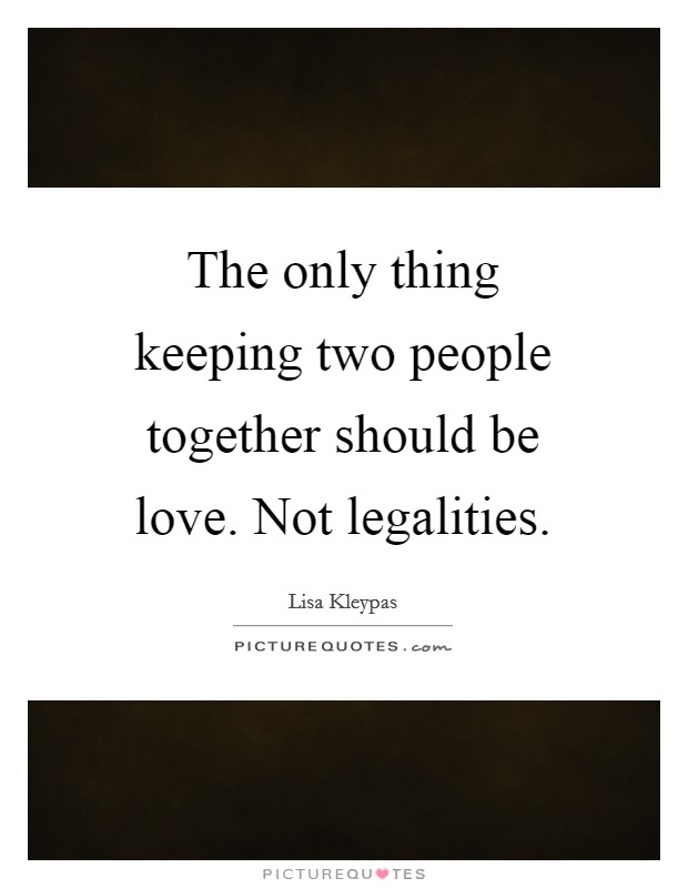 The only thing keeping two people together should be love. Not legalities Picture Quote #1