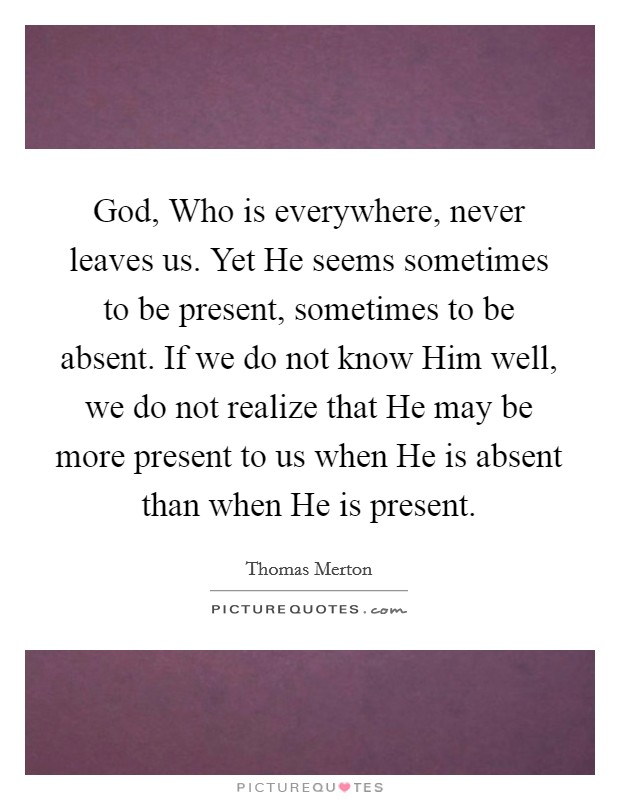 God, Who is everywhere, never leaves us. Yet He seems sometimes to be present, sometimes to be absent. If we do not know Him well, we do not realize that He may be more present to us when He is absent than when He is present Picture Quote #1