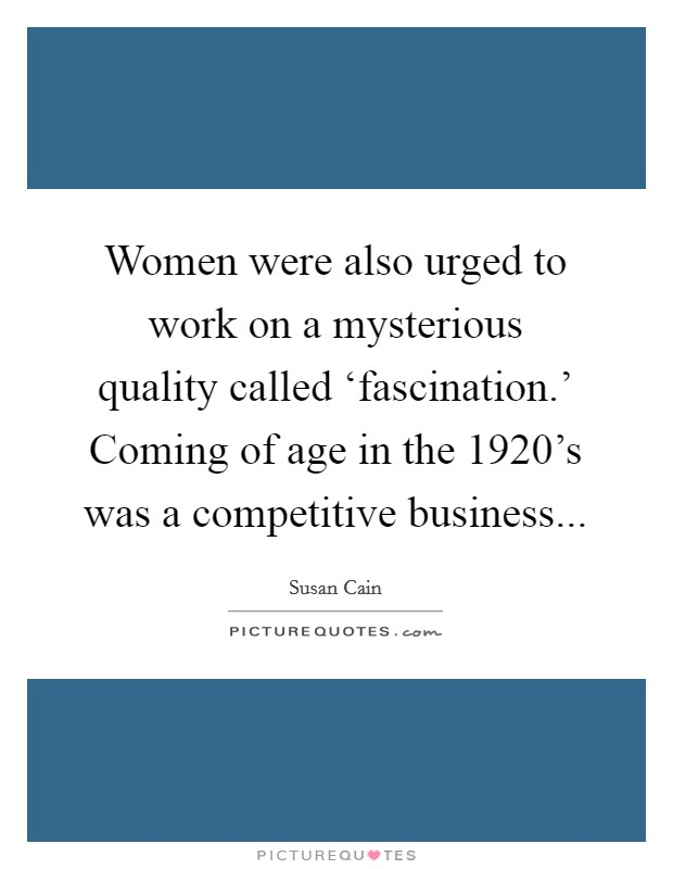 Women were also urged to work on a mysterious quality called 'fascination.' Coming of age in the 1920's was a competitive business Picture Quote #1