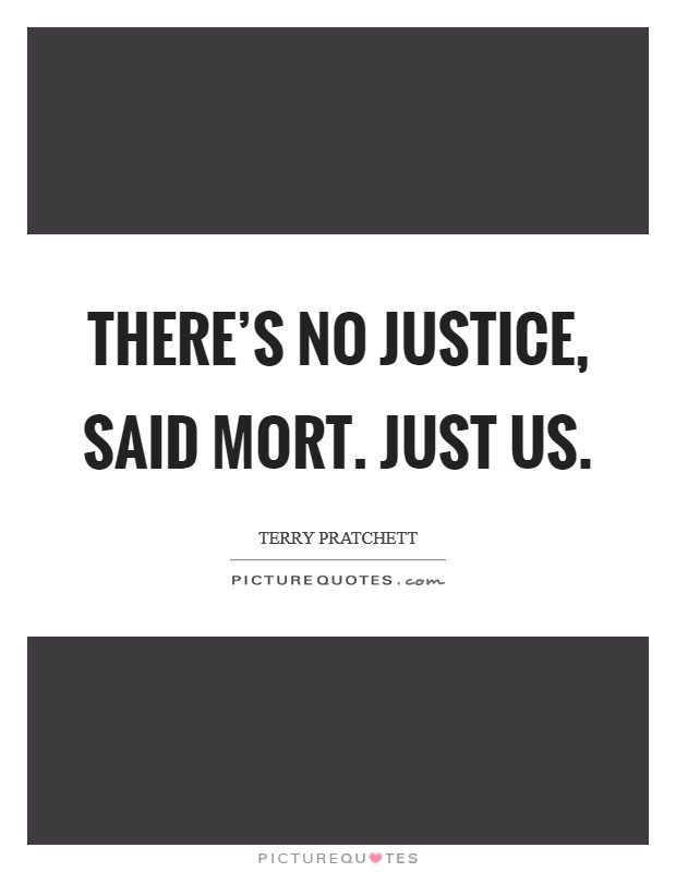 THERE'S NO JUSTICE, said Mort. JUST US Picture Quote #1