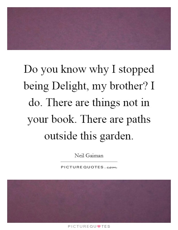 Do you know why I stopped being Delight, my brother? I do. There are things not in your book. There are paths outside this garden Picture Quote #1