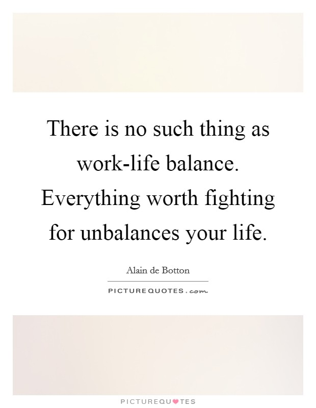 There is no such thing as work-life balance. Everything worth fighting for unbalances your life Picture Quote #1
