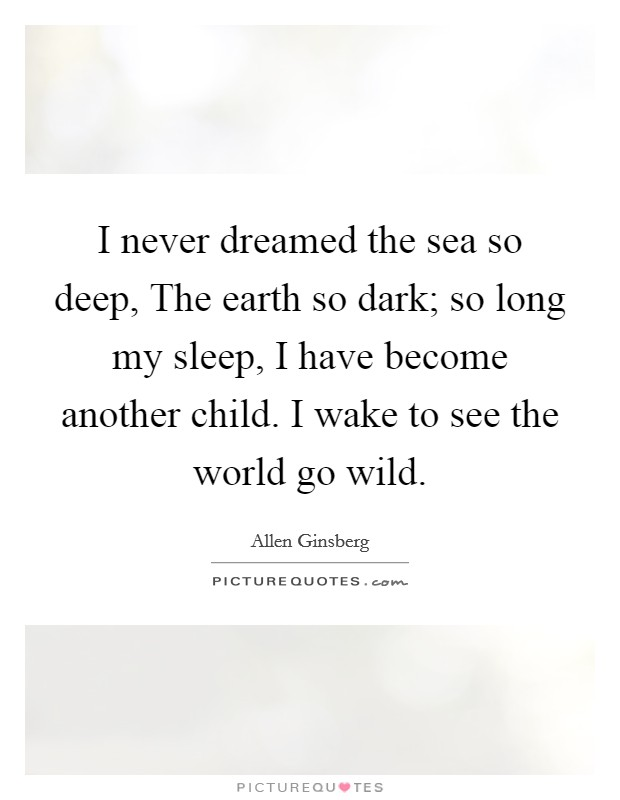 I never dreamed the sea so deep, The earth so dark; so long my sleep, I have become another child. I wake to see the world go wild Picture Quote #1