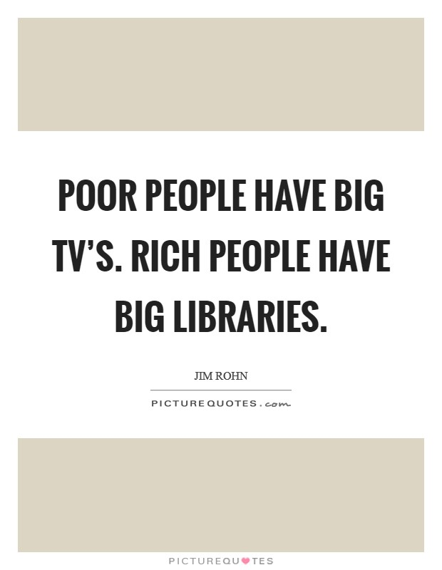 Poor people have big TV's. Rich people have big libraries Picture Quote #1