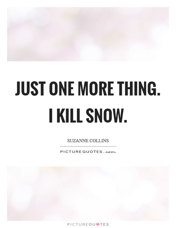 Just one more thing. I kill Snow Picture Quote #1