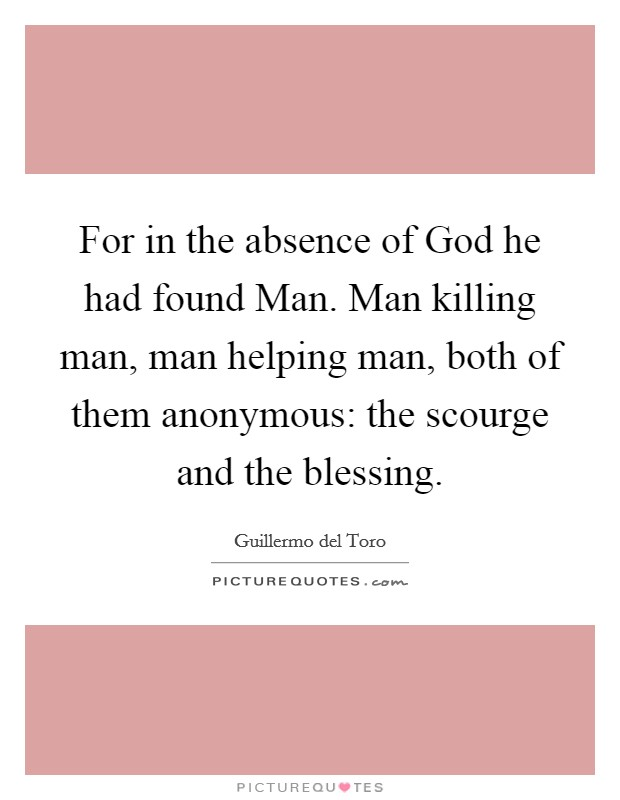 For in the absence of God he had found Man. Man killing man, man helping man, both of them anonymous: the scourge and the blessing Picture Quote #1