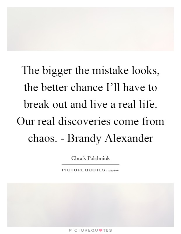 The bigger the mistake looks, the better chance I'll have to break out and live a real life. Our real discoveries come from chaos. - Brandy Alexander Picture Quote #1