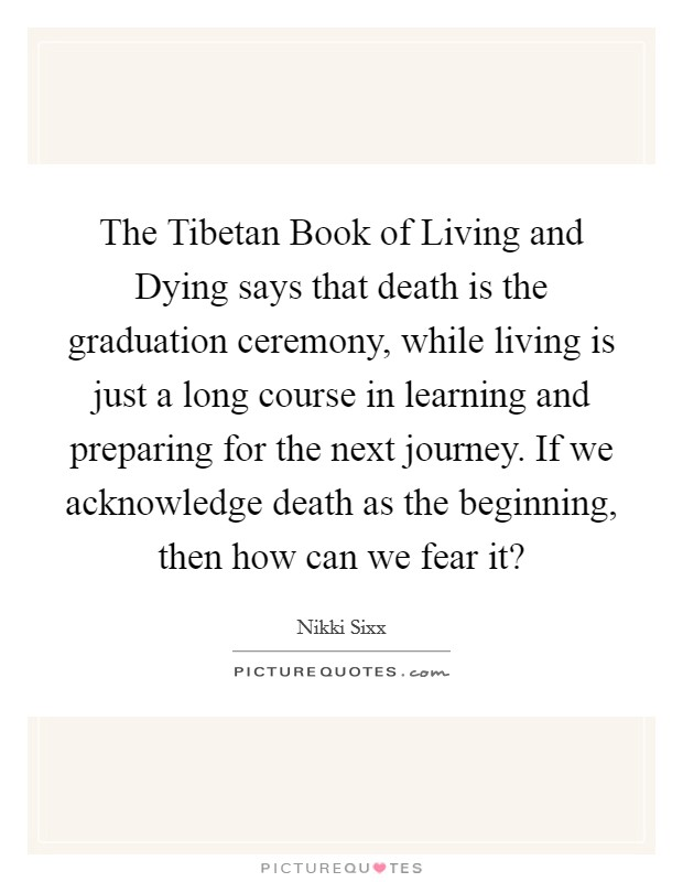 The Tibetan Book of Living and Dying says that death is the graduation ceremony, while living is just a long course in learning and preparing for the next journey. If we acknowledge death as the beginning, then how can we fear it? Picture Quote #1