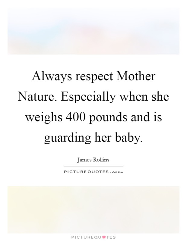 Always respect Mother Nature. Especially when she weighs 400 pounds and is guarding her baby Picture Quote #1