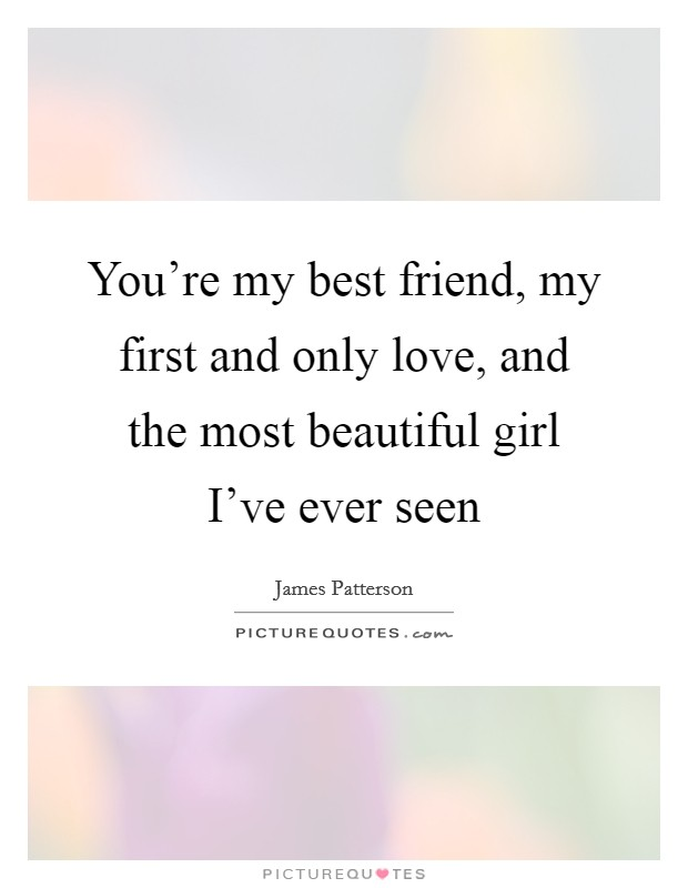 You're my best friend, my first and only love, and the most beautiful girl I've ever seen Picture Quote #1