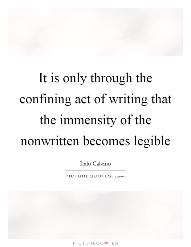 It is only through the confining act of writing that the immensity of the nonwritten becomes legible Picture Quote #1