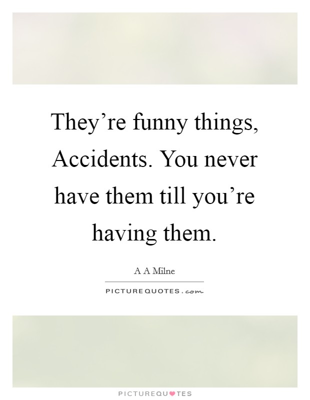 They're funny things, Accidents. You never have them till you're having them Picture Quote #1