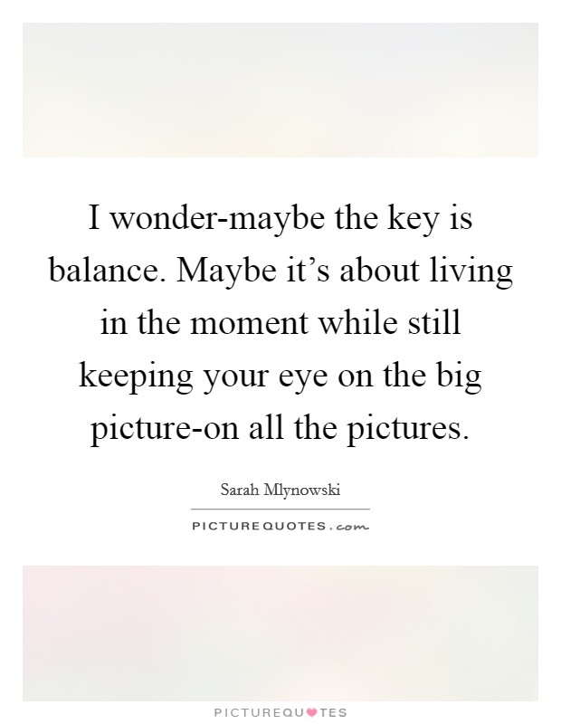 I wonder-maybe the key is balance. Maybe it's about living in the moment while still keeping your eye on the big picture-on all the pictures Picture Quote #1