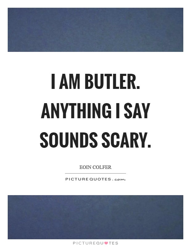I am Butler. Anything I say sounds scary Picture Quote #1