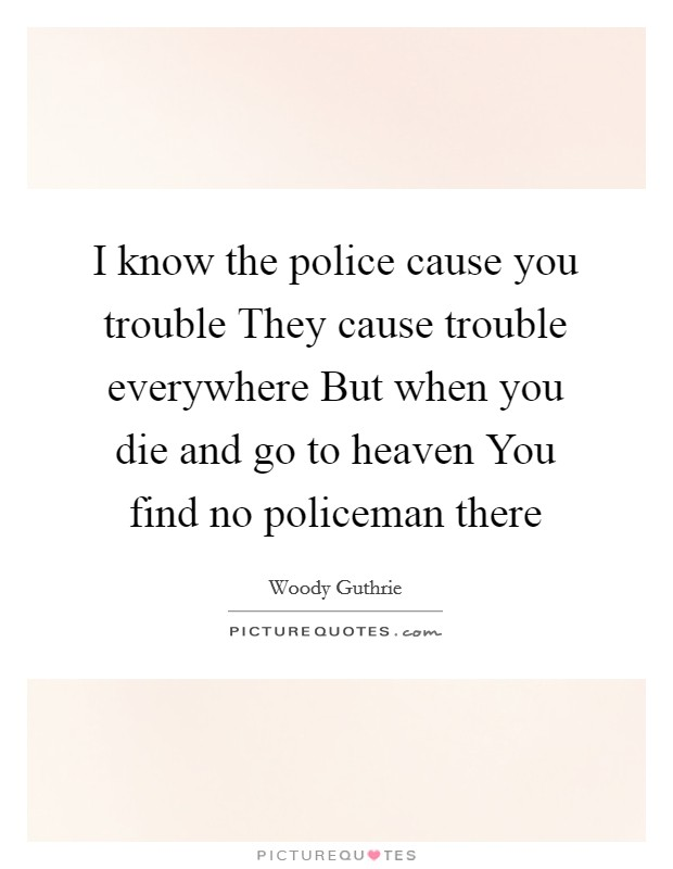 I know the police cause you trouble They cause trouble everywhere But when you die and go to heaven You find no policeman there Picture Quote #1