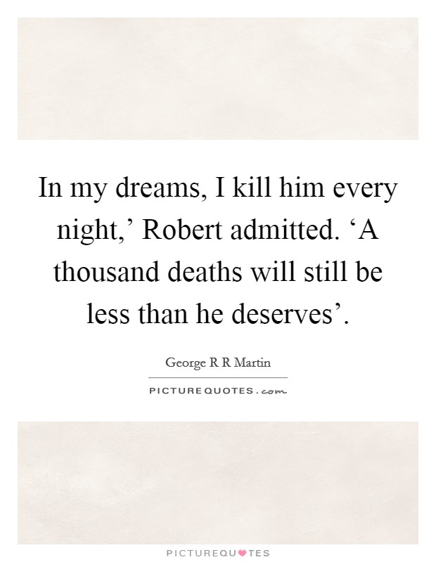 In my dreams, I kill him every night,' Robert admitted. 'A thousand deaths will still be less than he deserves' Picture Quote #1
