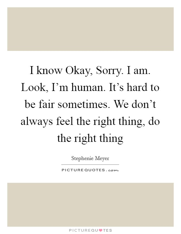 I know Okay, Sorry. I am. Look, I'm human. It's hard to be fair sometimes. We don't always feel the right thing, do the right thing Picture Quote #1