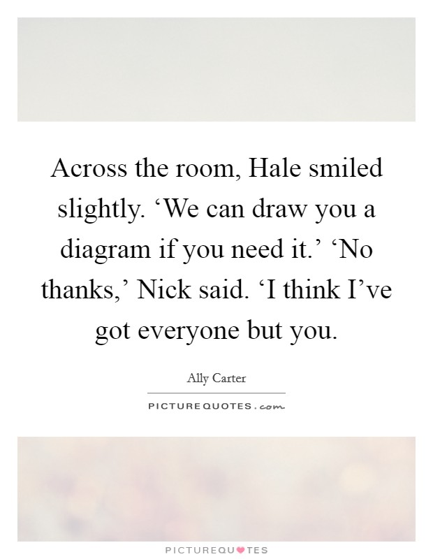 Across the room, Hale smiled slightly. 'We can draw you a diagram if you need it.' 'No thanks,' Nick said. 'I think I've got everyone but you Picture Quote #1