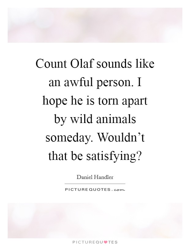 Count Olaf sounds like an awful person. I hope he is torn apart by wild animals someday. Wouldn't that be satisfying? Picture Quote #1