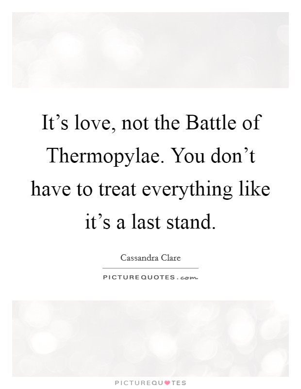 It's love, not the Battle of Thermopylae. You don't have to treat everything like it's a last stand Picture Quote #1