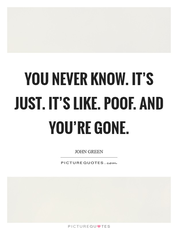 You never know. It's just. It's like. POOF. And you're gone Picture Quote #1