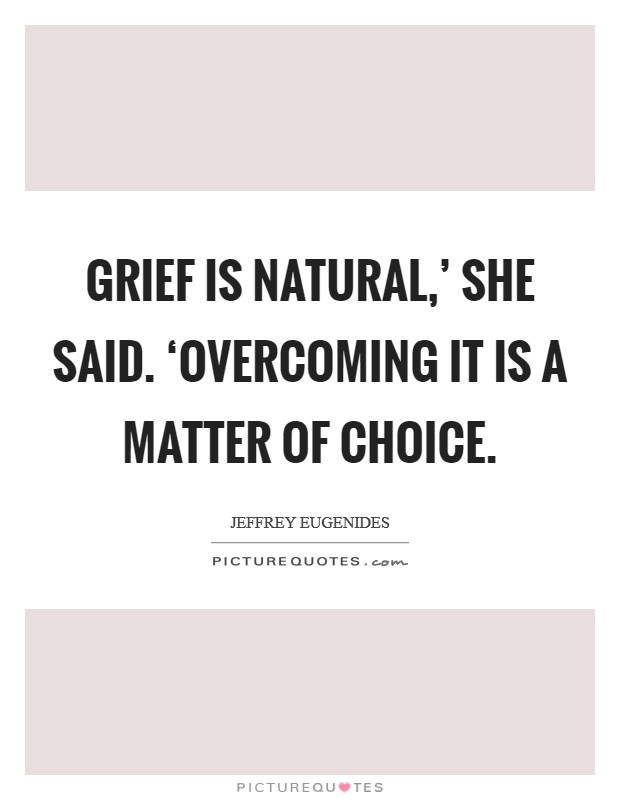 Grief is natural,' she said. 'Overcoming it is a matter of choice Picture Quote #1