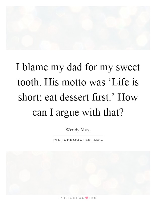 I blame my dad for my sweet tooth. His motto was 'Life is short; eat dessert first.' How can I argue with that? Picture Quote #1