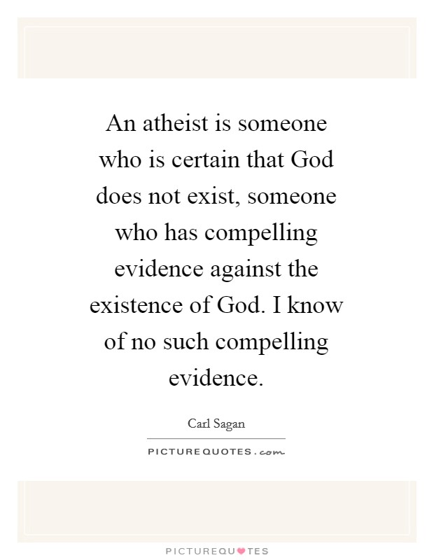 An atheist is someone who is certain that God does not exist, someone who has compelling evidence against the existence of God. I know of no such compelling evidence Picture Quote #1