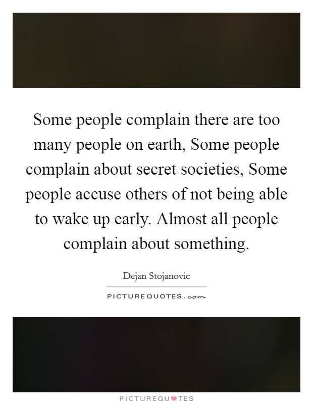 Some people complain there are too many people on earth, Some people complain about secret societies, Some people accuse others of not being able to wake up early. Almost all people complain about something Picture Quote #1