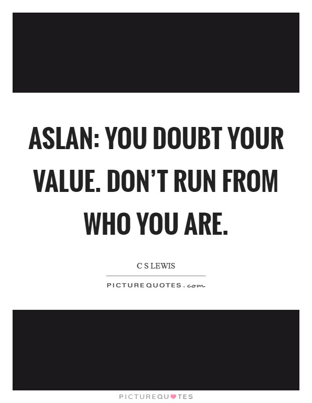 Aslan: You doubt your value. Don't run from who you are Picture Quote #1