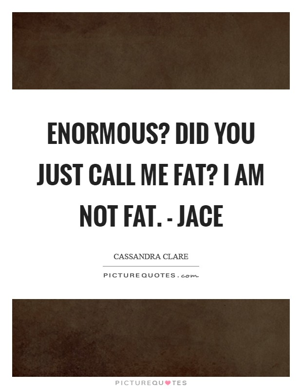 Enormous? Did you just call me FAT? I am not fat. - Jace Picture Quote #1