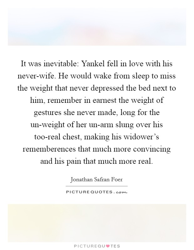 It was inevitable: Yankel fell in love with his never-wife. He would wake from sleep to miss the weight that never depressed the bed next to him, remember in earnest the weight of gestures she never made, long for the un-weight of her un-arm slung over his too-real chest, making his widower's rememberences that much more convincing and his pain that much more real Picture Quote #1
