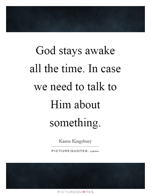 God stays awake all the time. In case we need to talk to Him about something Picture Quote #1