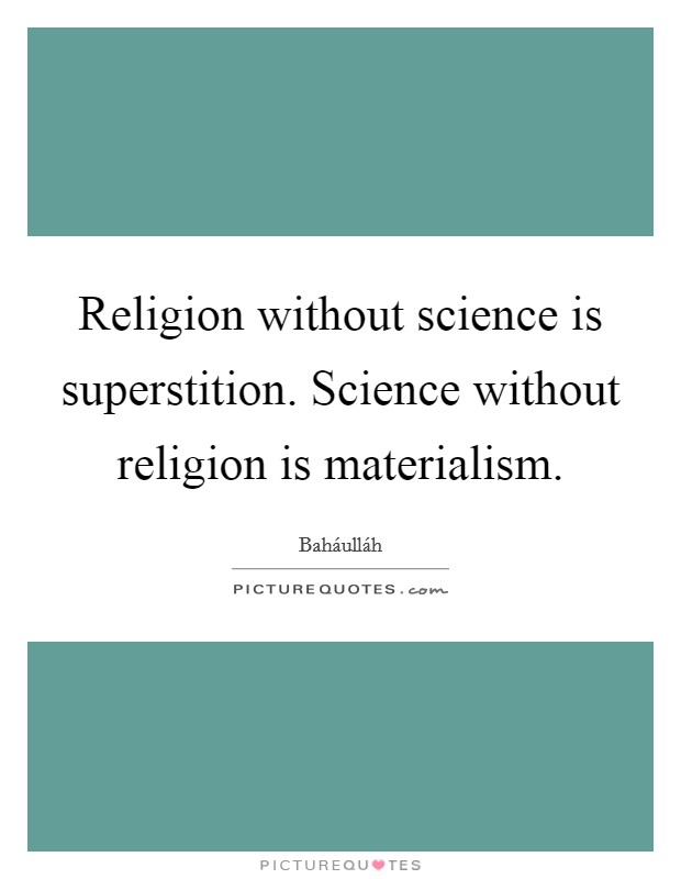 Religion without science is superstition. Science without religion is materialism Picture Quote #1