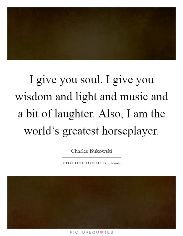 I give you soul. I give you wisdom and light and music and a bit of laughter. Also, I am the world's greatest horseplayer Picture Quote #1
