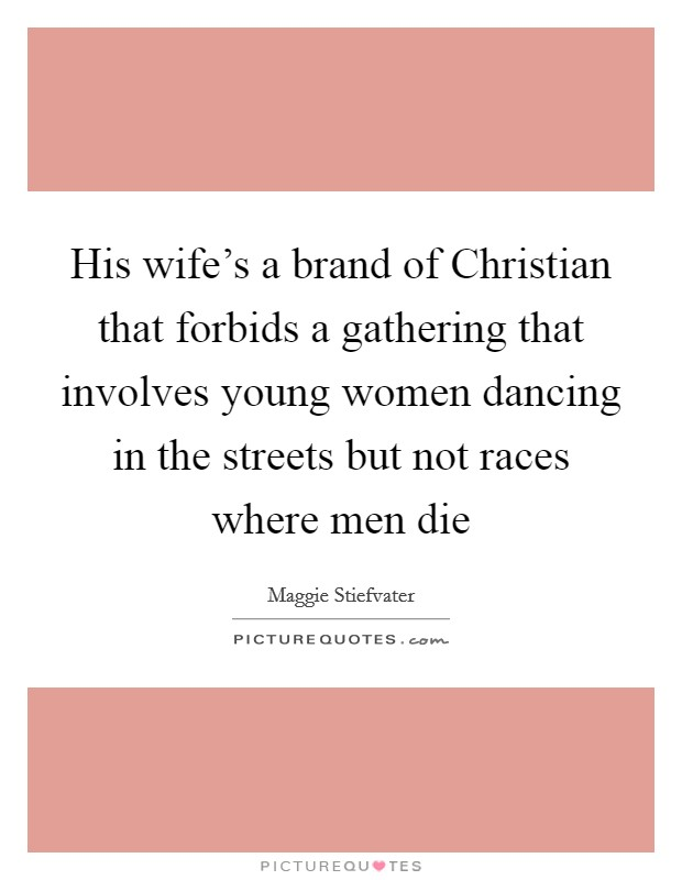 His wife's a brand of Christian that forbids a gathering that involves young women dancing in the streets but not races where men die Picture Quote #1