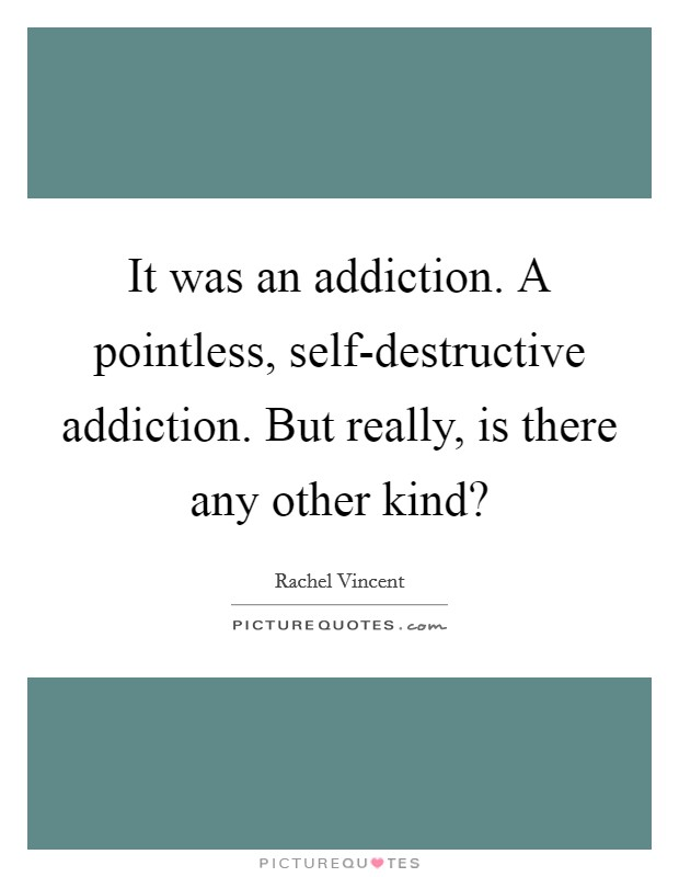 It was an addiction. A pointless, self-destructive addiction. But really, is there any other kind? Picture Quote #1