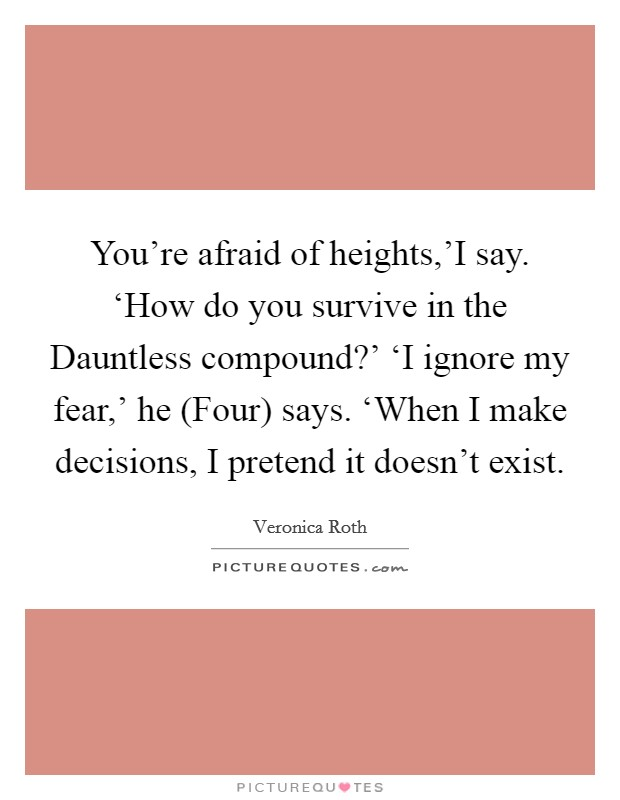 You're afraid of heights,'I say. 'How do you survive in the Dauntless compound?' 'I ignore my fear,' he (Four) says. 'When I make decisions, I pretend it doesn't exist Picture Quote #1