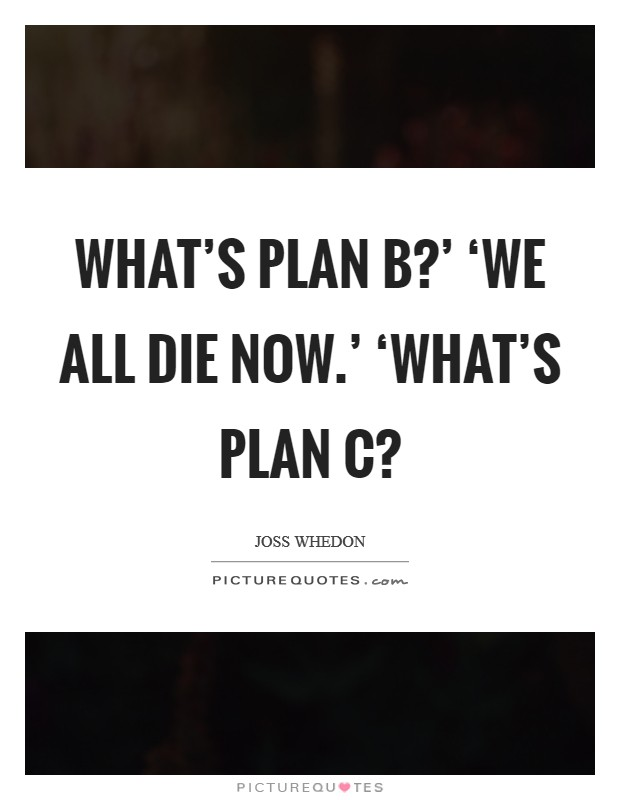 What's plan b?' 'We all die now.' 'What's plan c? Picture Quote #1