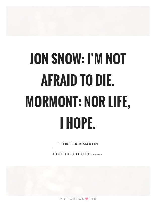 Jon Snow: I'm not afraid to die. Mormont: Nor life, I hope Picture Quote #1