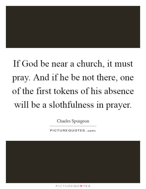 If God be near a church, it must pray. And if he be not there, one of the first tokens of his absence will be a slothfulness in prayer Picture Quote #1
