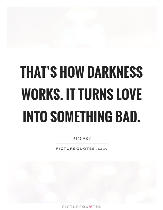 That's how Darkness works. It turns love into something bad Picture Quote #1