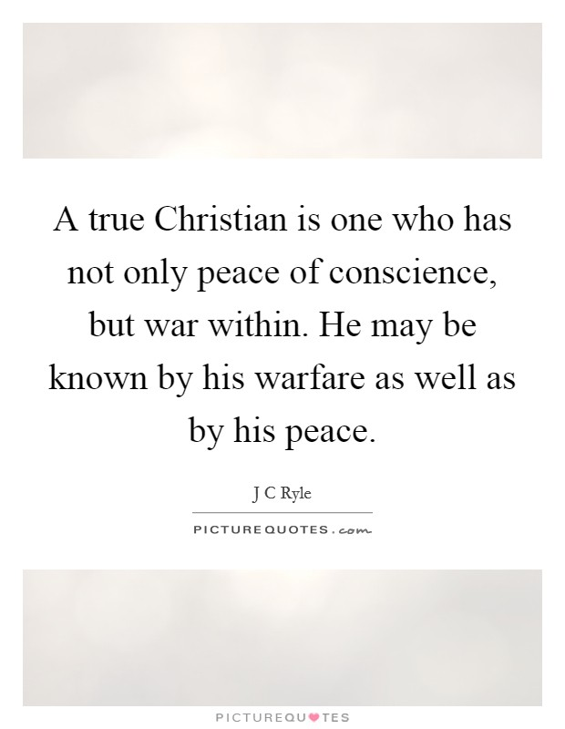 A true Christian is one who has not only peace of conscience, but war within. He may be known by his warfare as well as by his peace Picture Quote #1