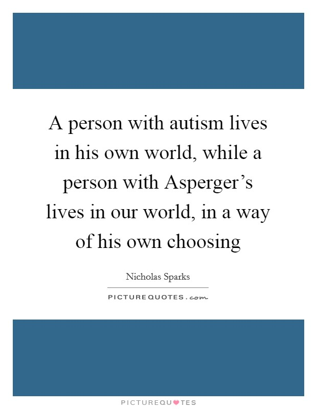 A person with autism lives in his own world, while a person with Asperger's lives in our world, in a way of his own choosing Picture Quote #1