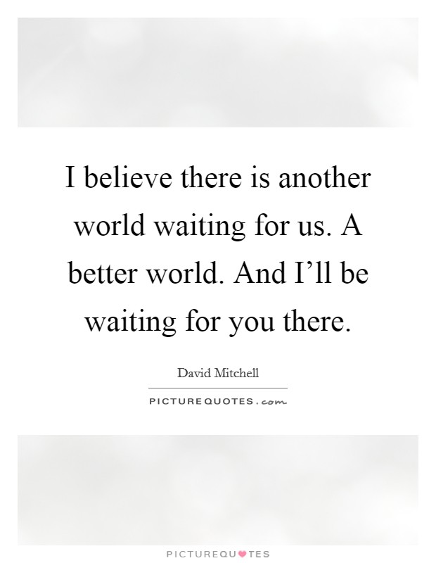 I believe there is another world waiting for us. A better world. And I'll be waiting for you there Picture Quote #1