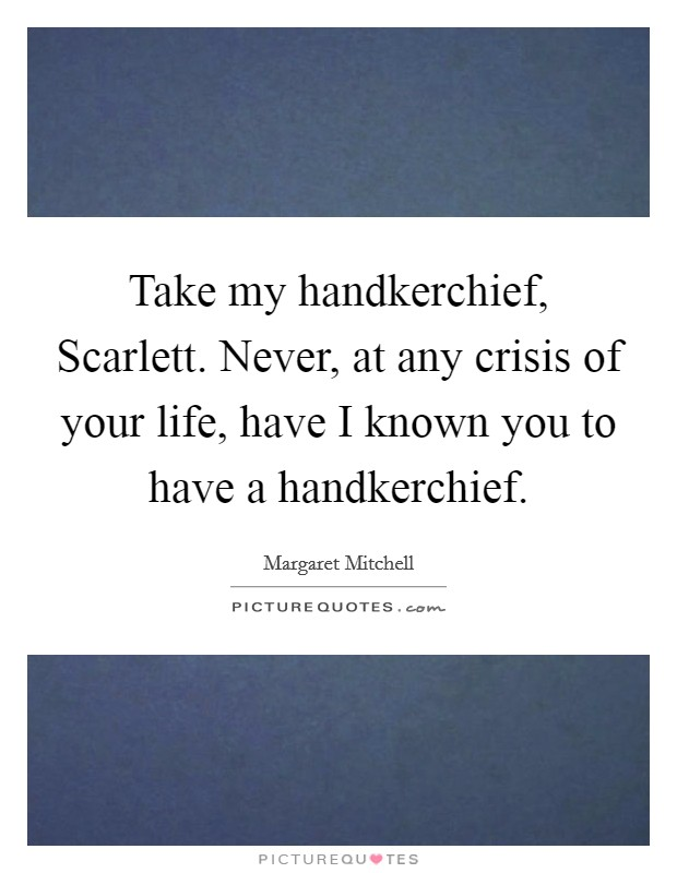 Take my handkerchief, Scarlett. Never, at any crisis of your life, have I known you to have a handkerchief Picture Quote #1