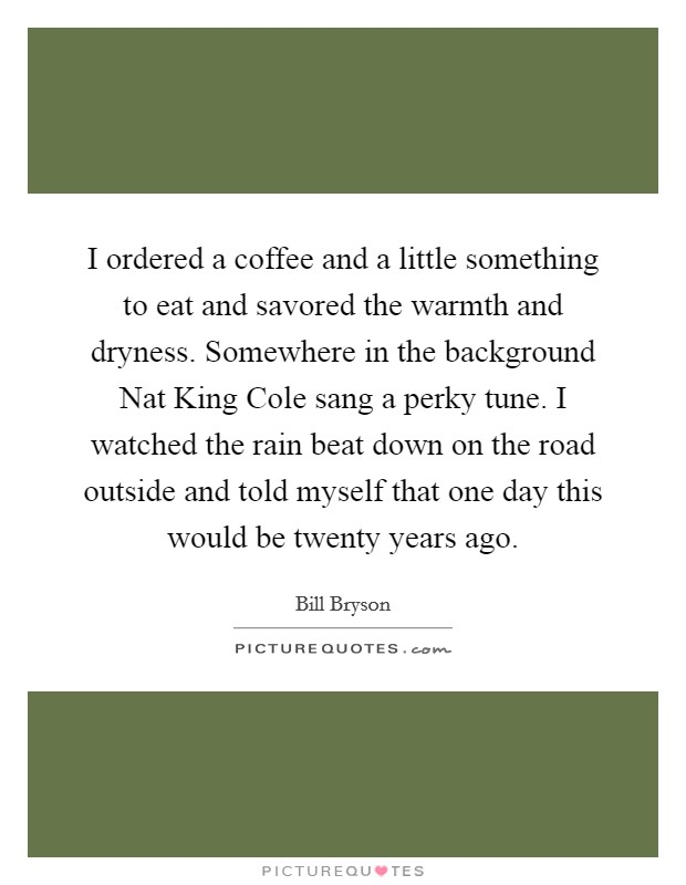 I ordered a coffee and a little something to eat and savored the warmth and dryness. Somewhere in the background Nat King Cole sang a perky tune. I watched the rain beat down on the road outside and told myself that one day this would be twenty years ago Picture Quote #1