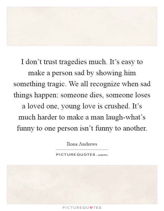 I don't trust tragedies much. It's easy to make a person sad by showing him something tragic. We all recognize when sad things happen: someone dies, someone loses a loved one, young love is crushed. It's much harder to make a man laugh-what's funny to one person isn't funny to another Picture Quote #1