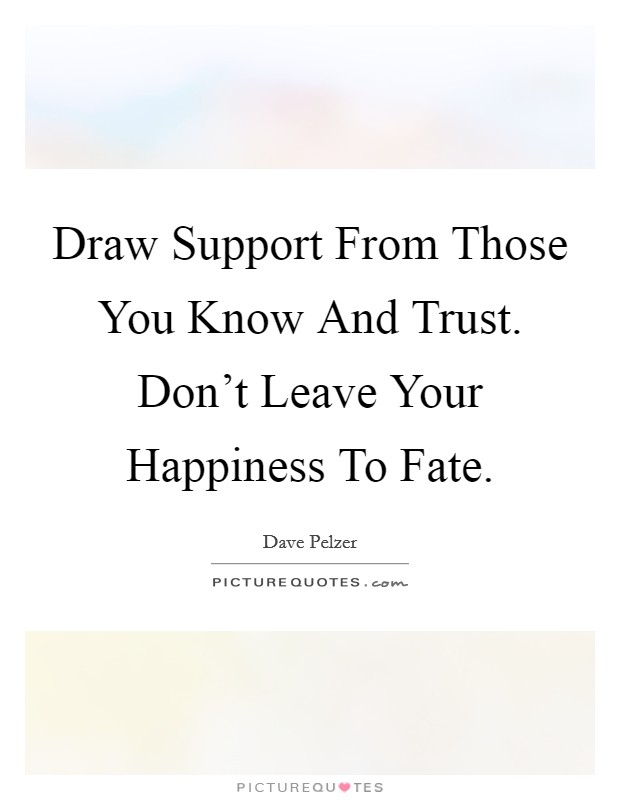 Draw Support From Those You Know And Trust. Don't Leave Your Happiness To Fate Picture Quote #1
